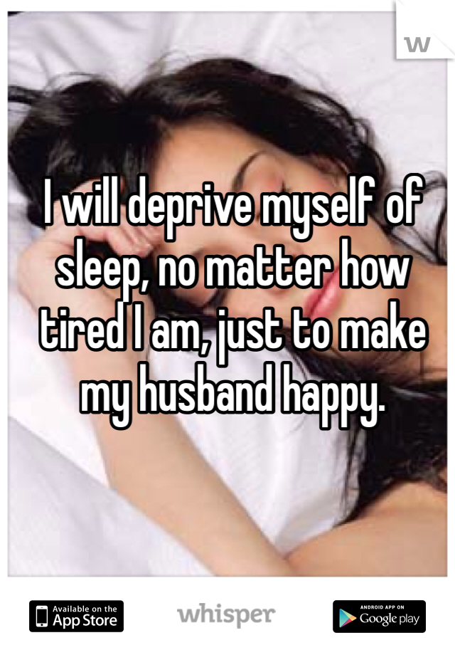 I will deprive myself of sleep, no matter how tired I am, just to make my husband happy.