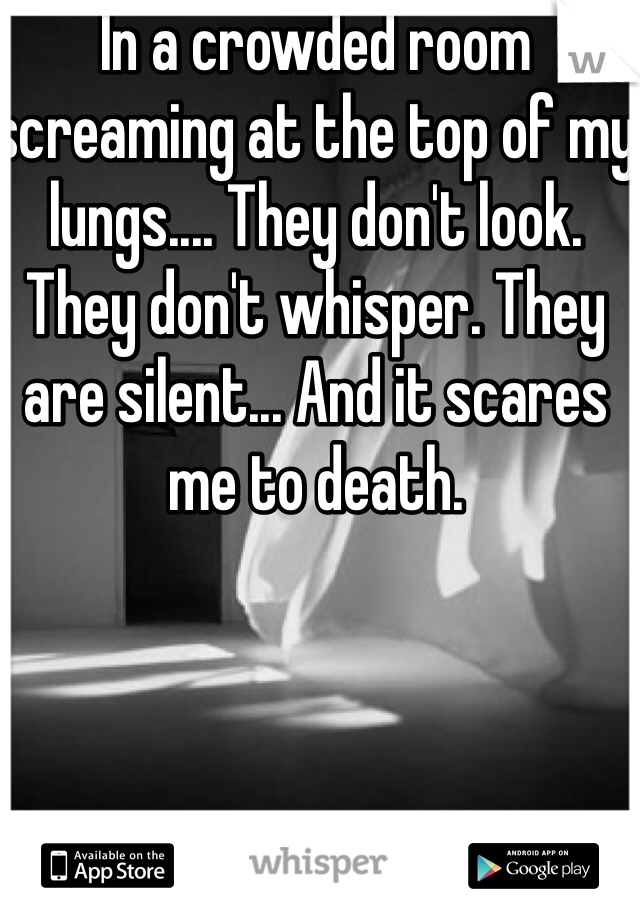 In a crowded room screaming at the top of my lungs.... They don't look. They don't whisper. They are silent... And it scares me to death.