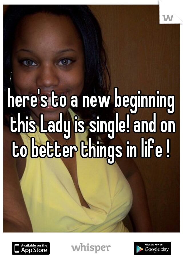 here's to a new beginning this Lady is single! and on to better things in life !