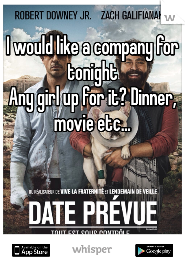 I would like a company for tonight Any girl up for it? Dinner, movie etc...
