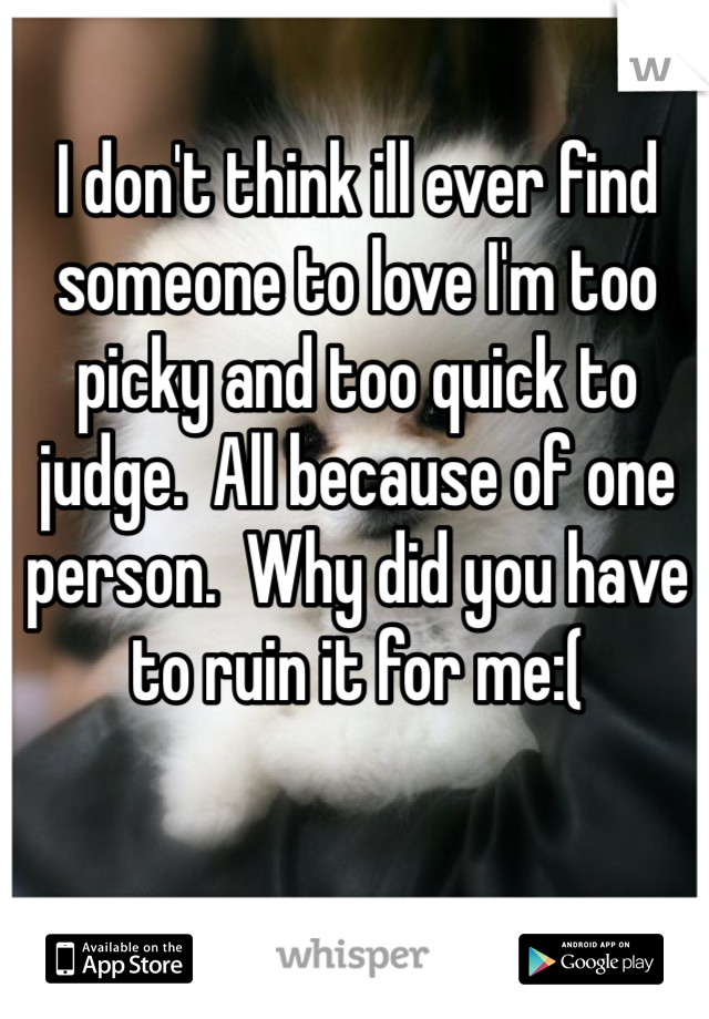 I don't think ill ever find someone to love I'm too picky and too quick to judge.  All because of one person.  Why did you have to ruin it for me:(