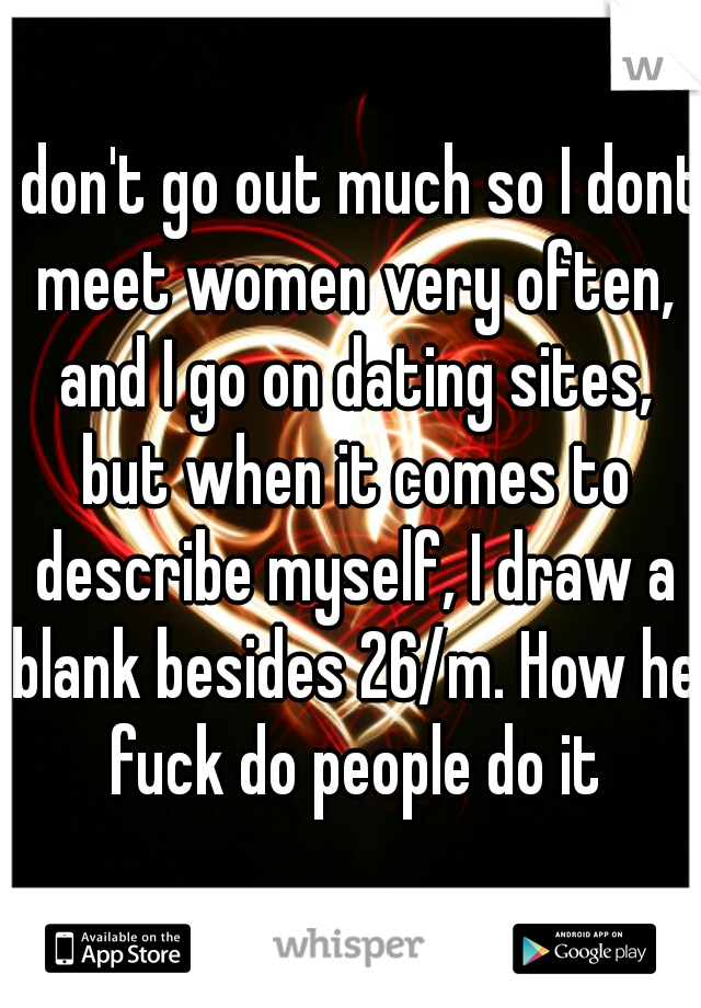 I don't go out much so I dont meet women very often, and I go on dating sites, but when it comes to describe myself, I draw a blank besides 26/m. How he fuck do people do it
