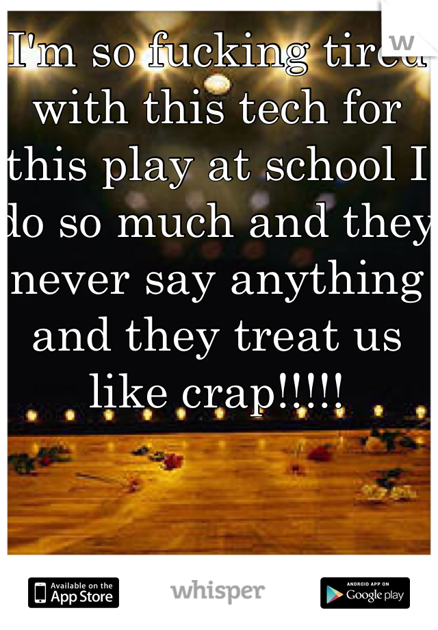I'm so fucking tired with this tech for this play at school I do so much and they never say anything and they treat us like crap!!!!!