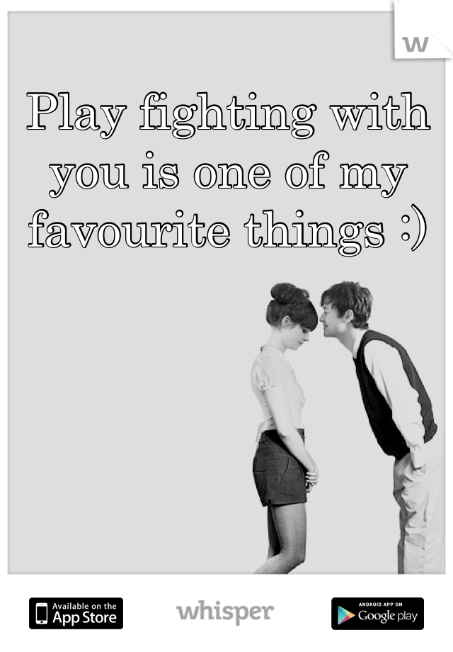 Play fighting with you is one of my favourite things :)