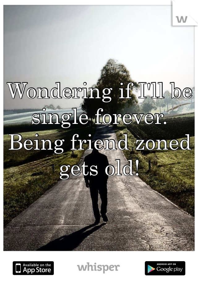 Wondering if I'll be single forever. Being friend zoned gets old!