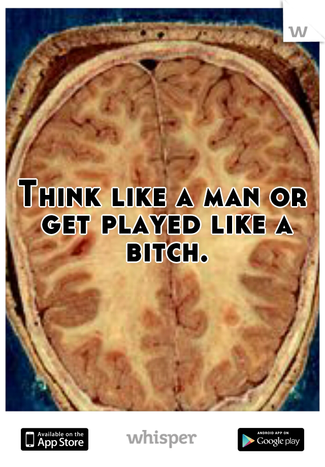 Think like a man or get played like a bitch.
