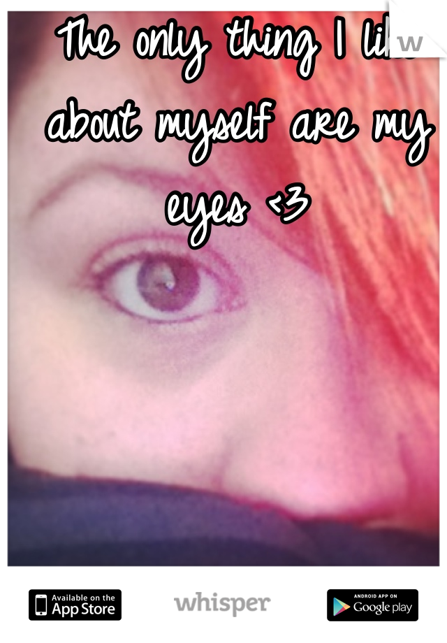 The only thing I like about myself are my eyes <3