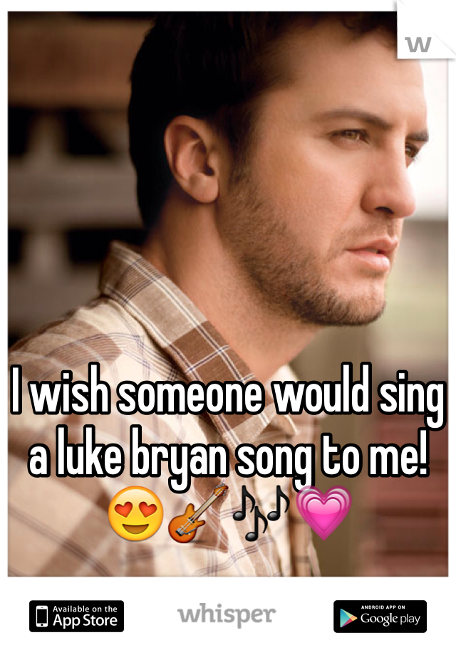 I wish someone would sing a luke bryan song to me! 😍🎸🎶💗