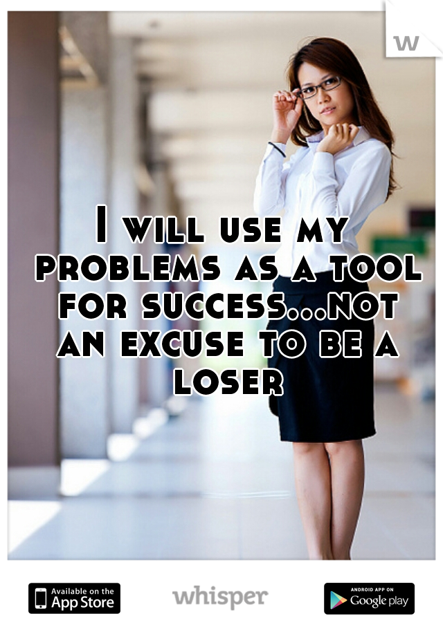 I will use my problems as a tool for success...not an excuse to be a loser