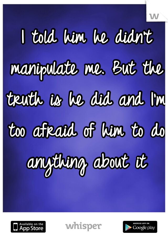 I told him he didn't manipulate me. But the truth is he did and I'm too afraid of him to do anything about it