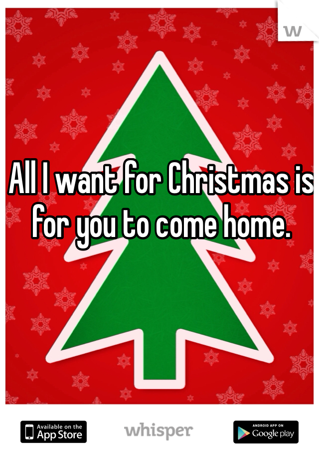 All I want for Christmas is for you to come home.