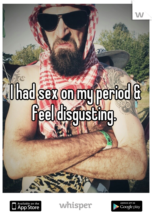 I had sex on my period & feel disgusting.