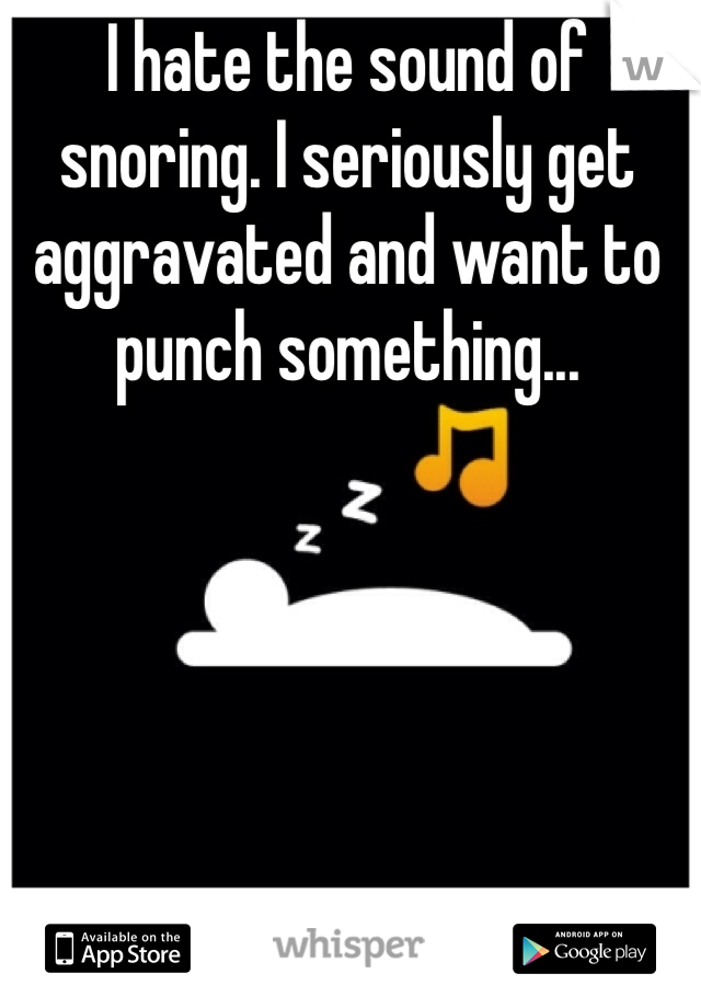 I hate the sound of snoring. I seriously get aggravated and want to punch something...