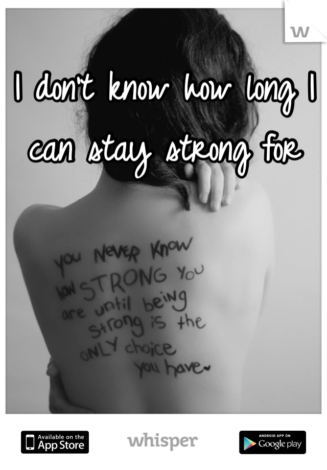 I don't know how long I can stay strong for