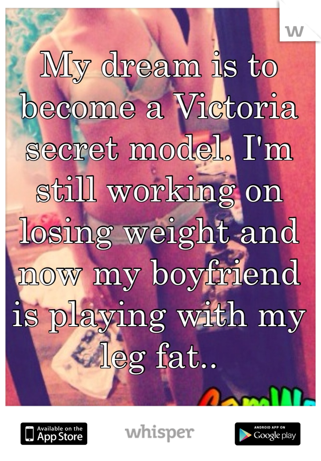 My dream is to become a Victoria secret model. I'm still working on losing weight and now my boyfriend is playing with my leg fat..
