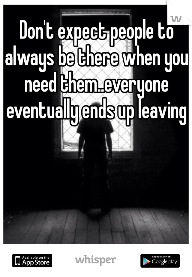 Don't expect people to always be there when you need them..everyone eventually ends up leaving