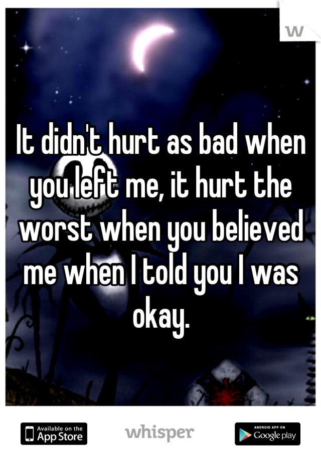 It didn't hurt as bad when you left me, it hurt the worst when you believed me when I told you I was okay.