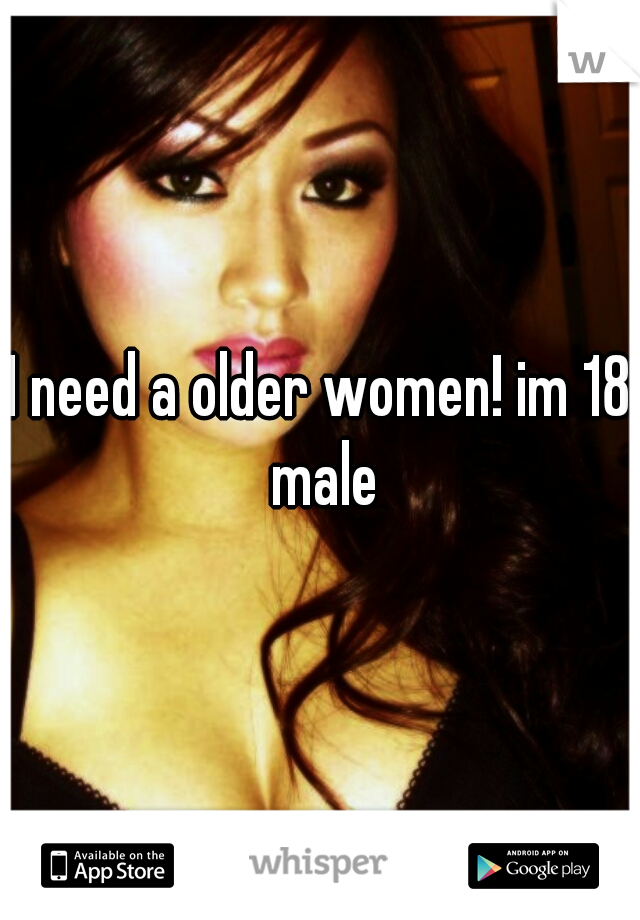 I need a older women! im 18 male