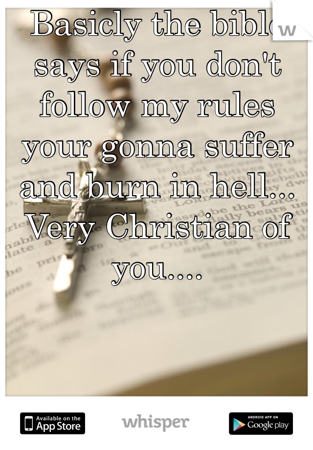 Basicly the bible says if you don't follow my rules your gonna suffer and burn in hell... Very Christian of you....
