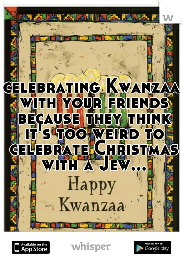 celebrating Kwanzaa with your friends because they think it's too weird to celebrate Christmas with a Jew...