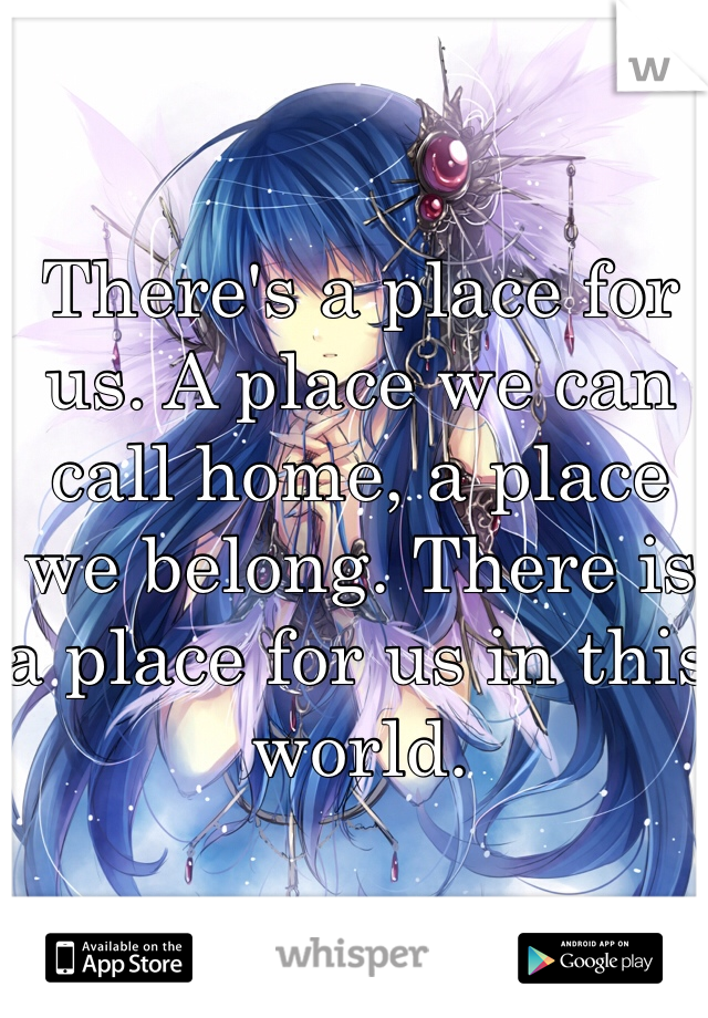 There's a place for us. A place we can call home, a place we belong. There is a place for us in this world.
