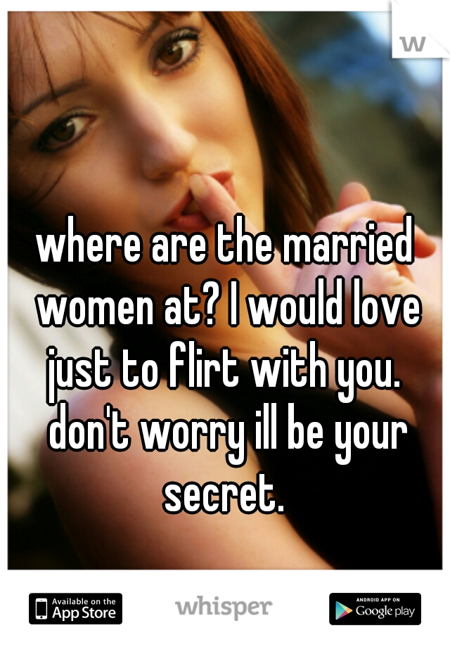 where are the married women at? I would love just to flirt with you.  don't worry ill be your secret.
