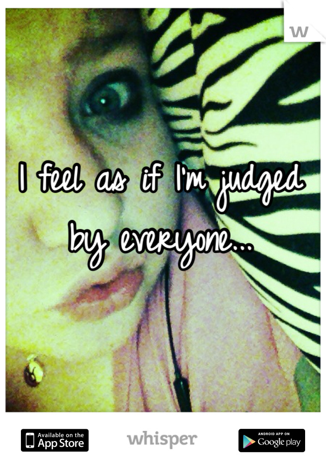 I feel as if I'm judged by everyone...