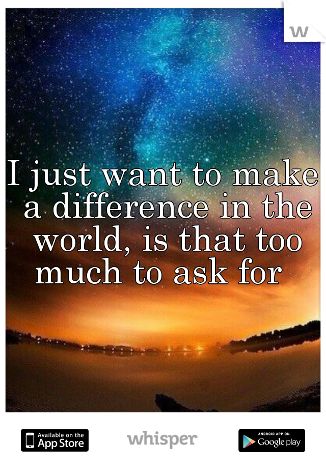 I just want to make a difference in the world, is that too much to ask for