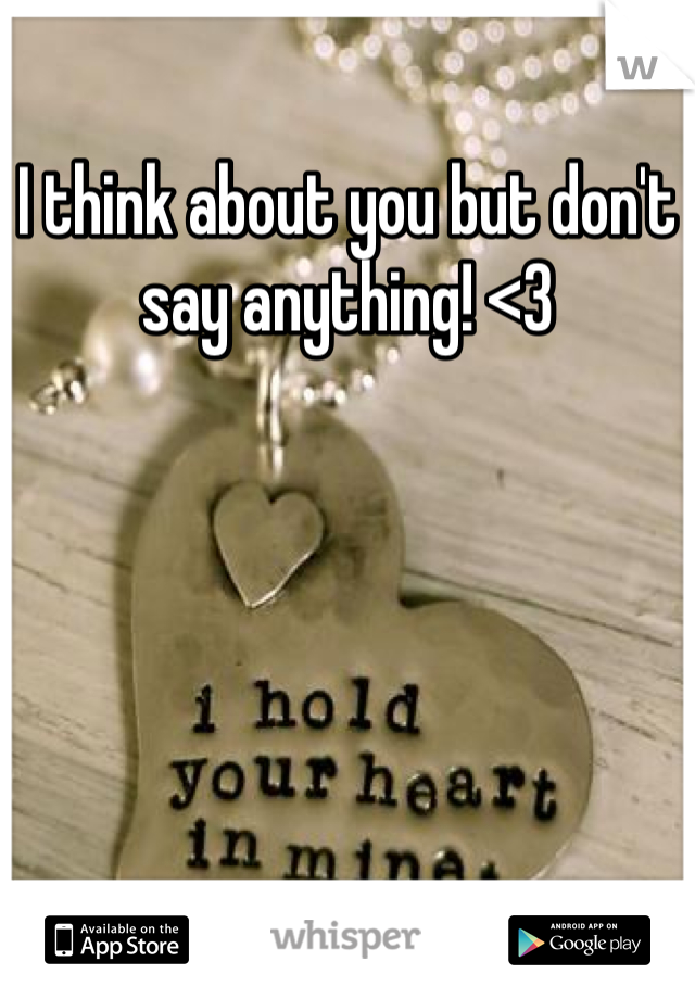 I think about you but don't say anything! <3