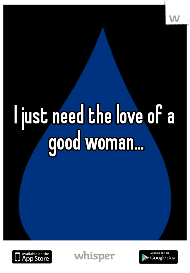 I just need the love of a good woman...