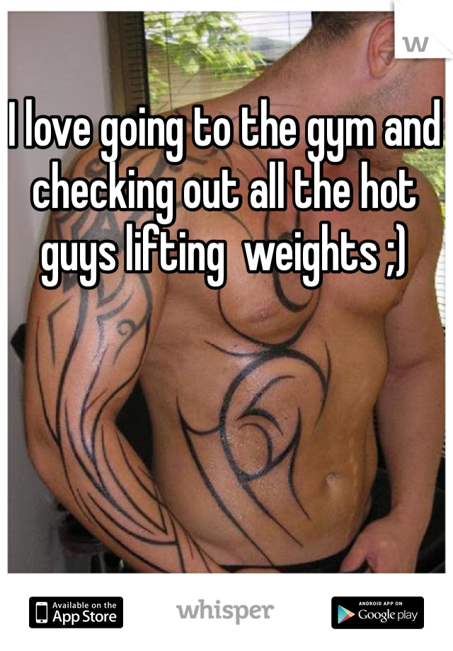 I love going to the gym and checking out all the hot guys lifting  weights ;)