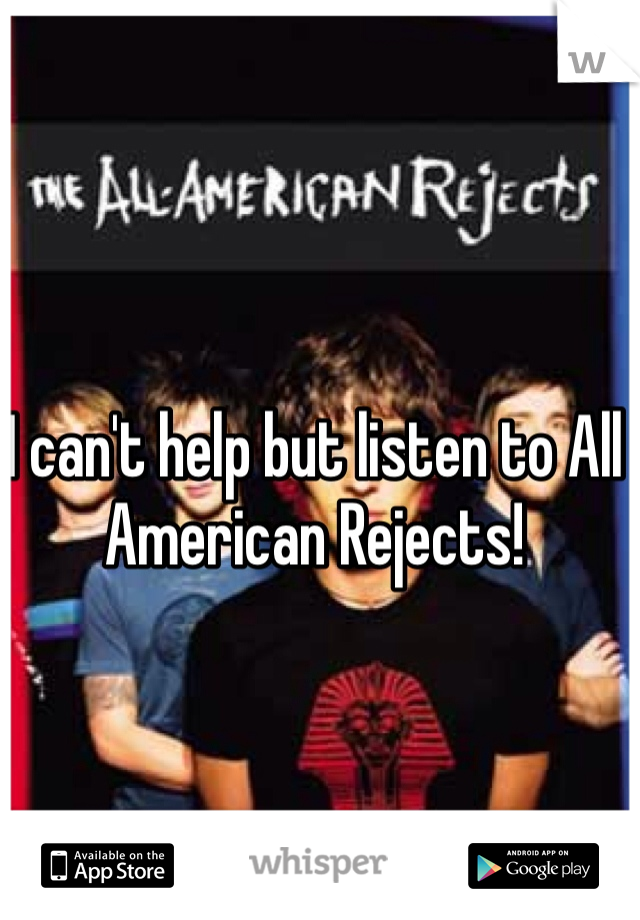 I can't help but listen to All American Rejects!