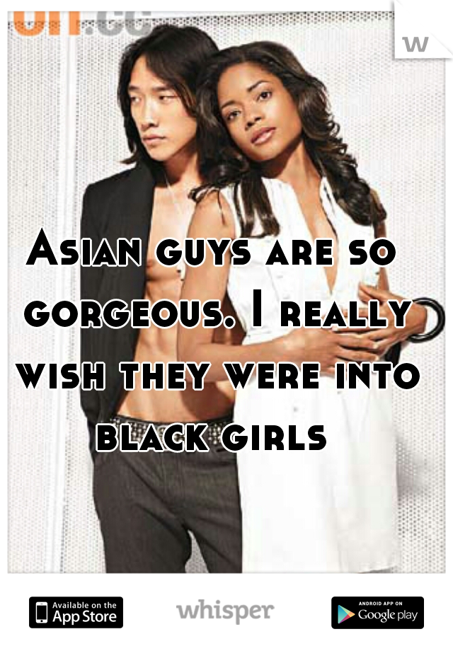 Asian guys are so gorgeous. I really wish they were into black girls