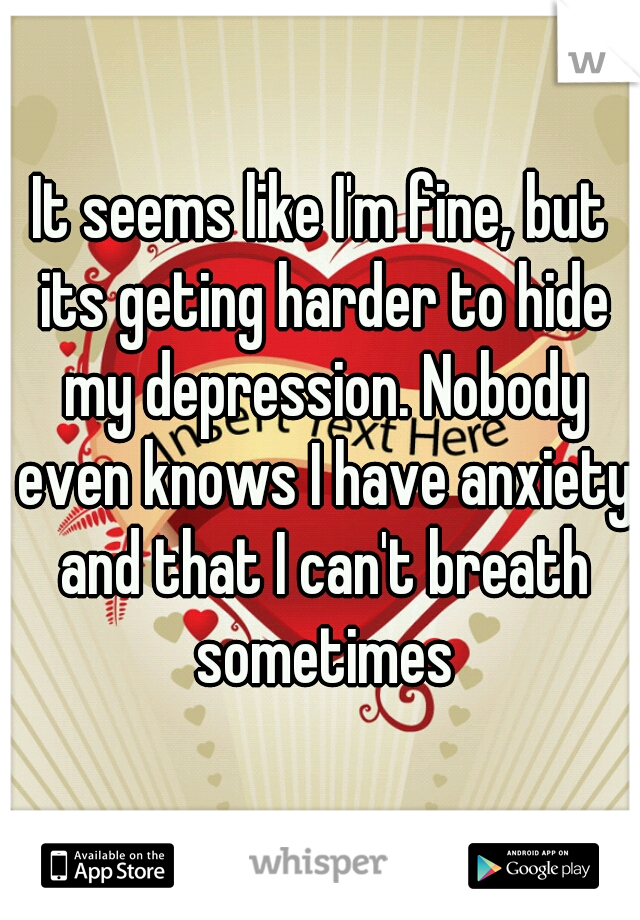 It seems like I'm fine, but its geting harder to hide my depression. Nobody even knows I have anxiety and that I can't breath sometimes