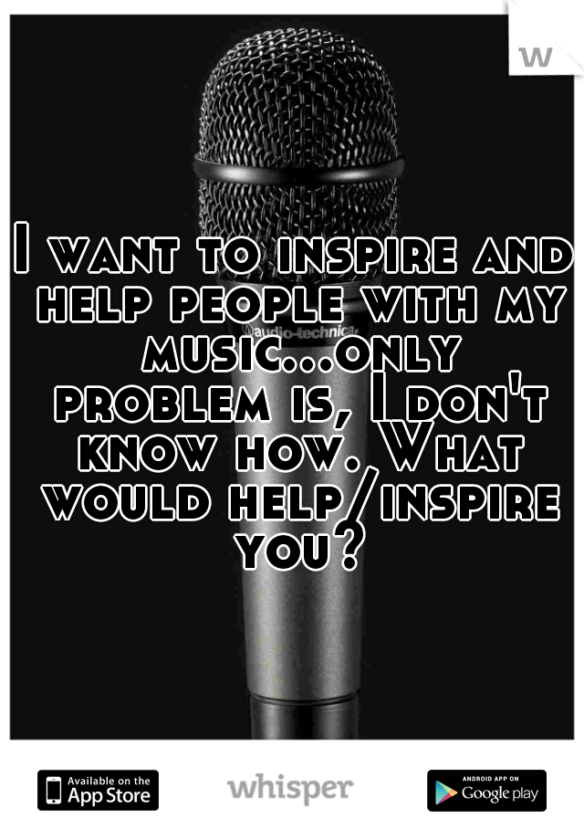 I want to inspire and help people with my music...only problem is, I don't know how. What would help/inspire you?