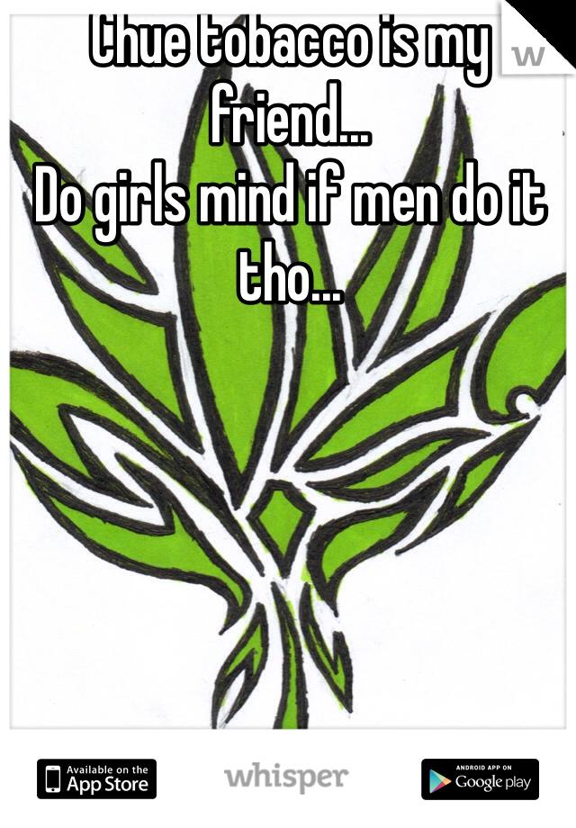 Chue tobacco is my friend... Do girls mind if men do it tho...