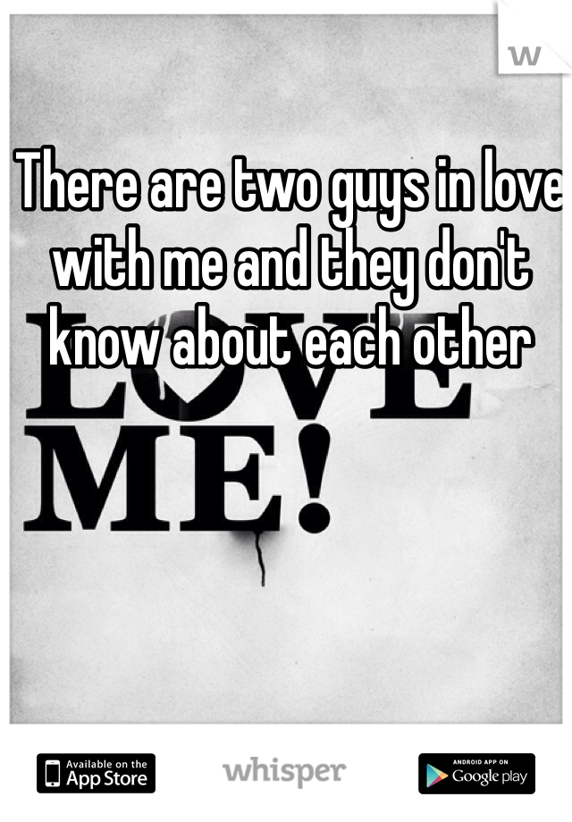 There are two guys in love with me and they don't know about each other