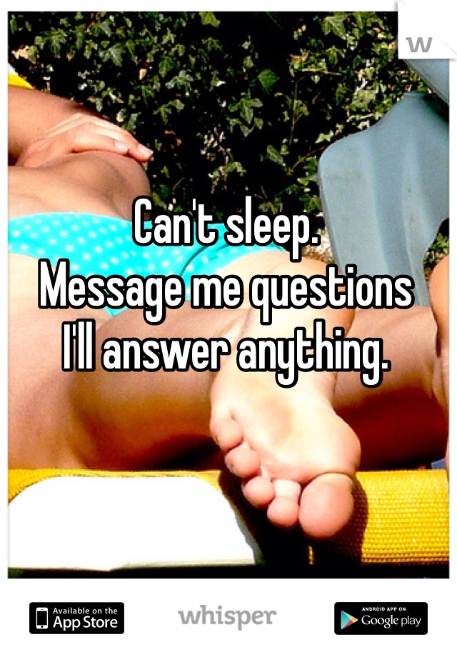 Can't sleep. Message me questions  I'll answer anything.