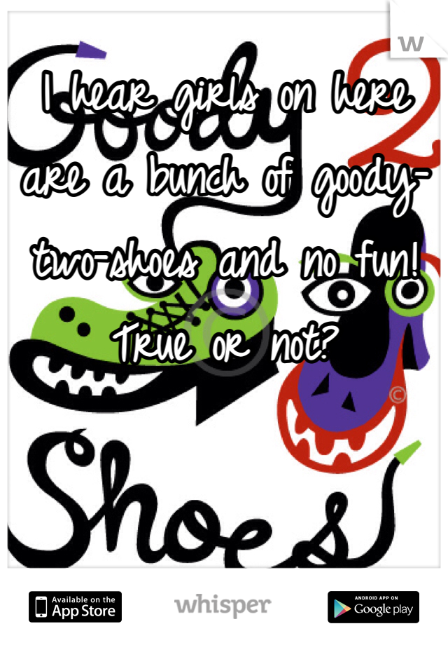 I hear girls on here are a bunch of goody-two-shoes and no fun!  True or not?