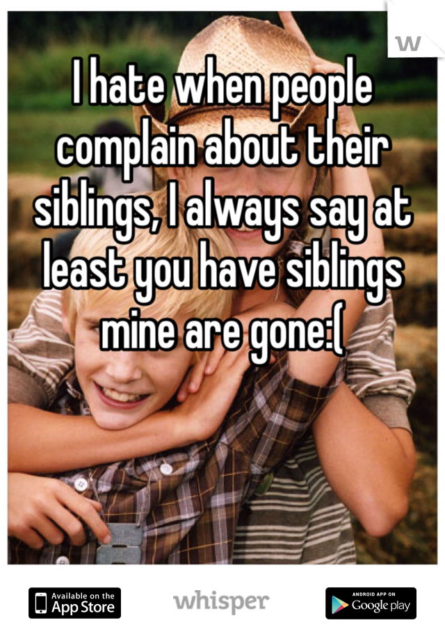 I hate when people complain about their siblings, I always say at least you have siblings mine are gone:(
