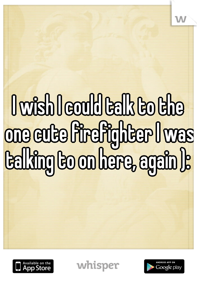I wish I could talk to the one cute firefighter I was talking to on here, again ):