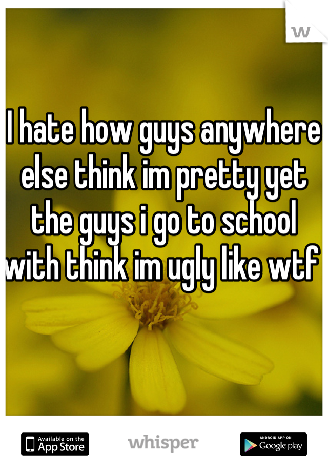 I hate how guys anywhere else think im pretty yet the guys i go to school with think im ugly like wtf