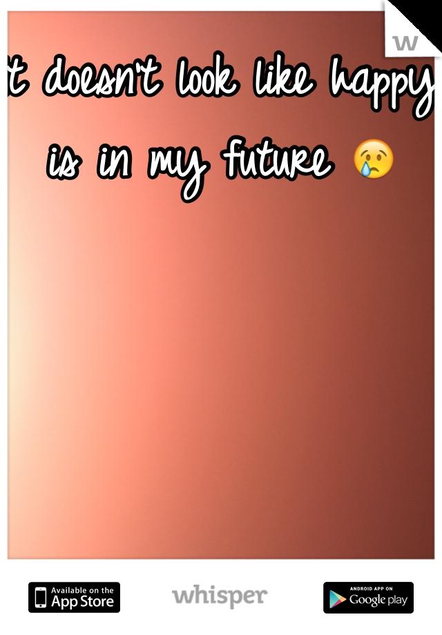It doesn't look like happy is in my future 😢