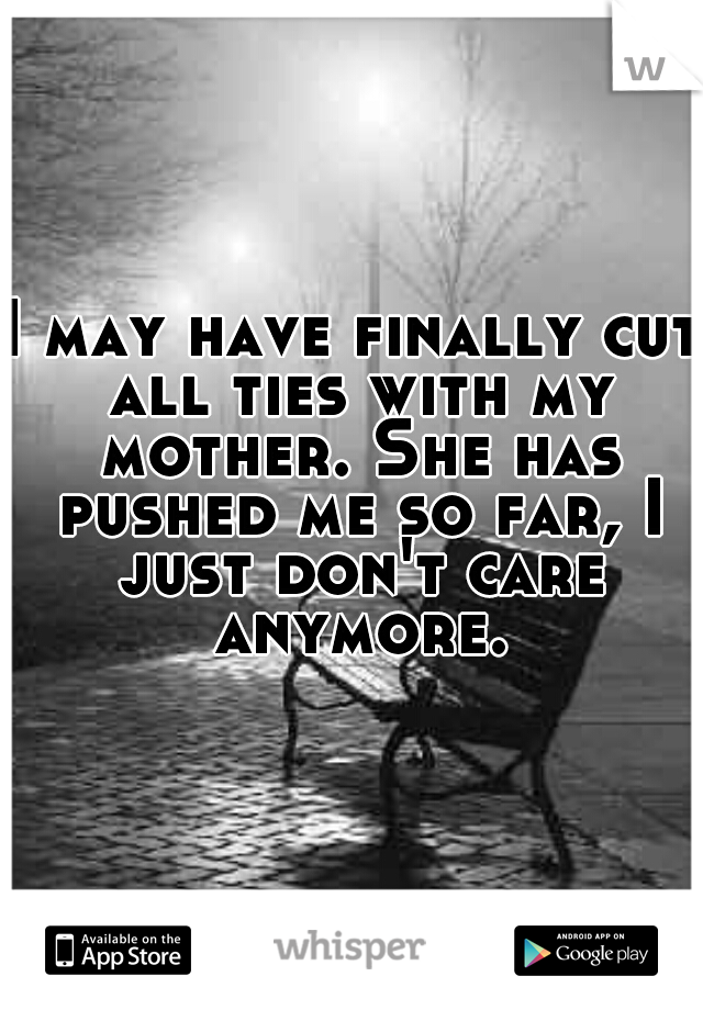 I may have finally cut all ties with my mother. She has pushed me so far, I just don't care anymore.