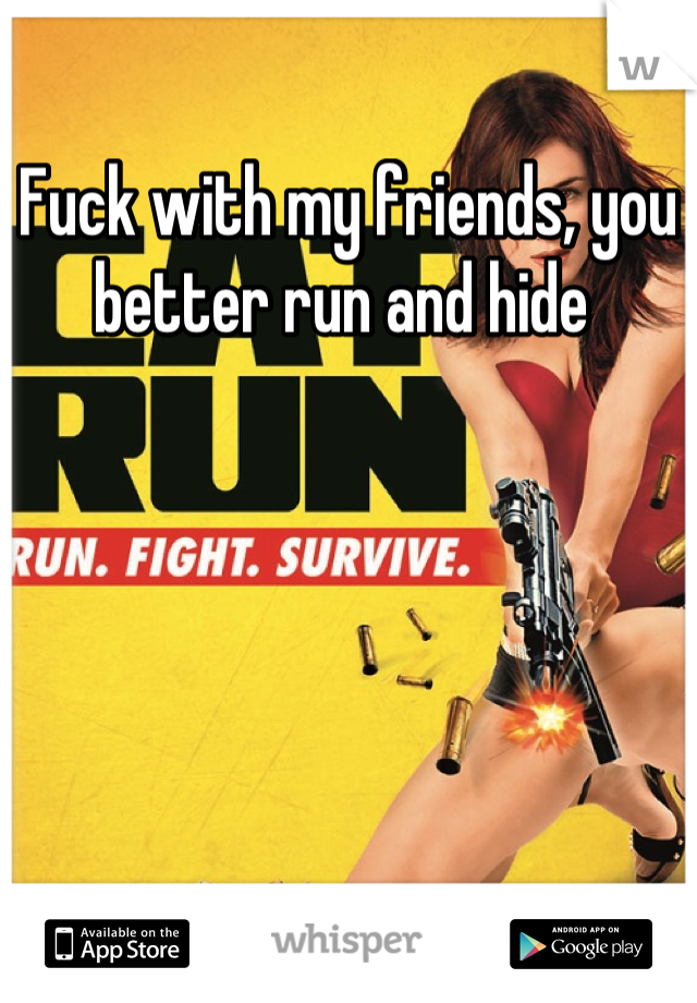 Fuck with my friends, you better run and hide