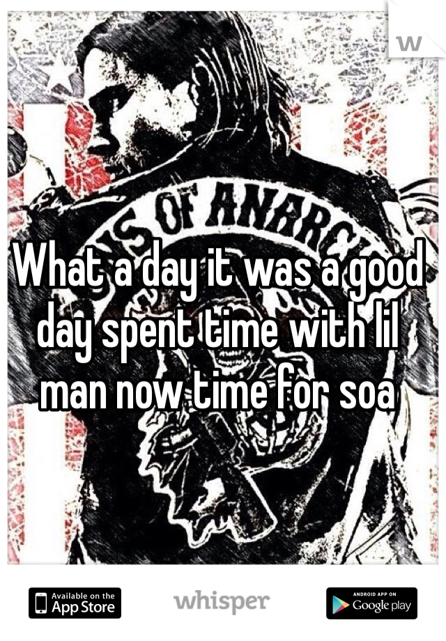 What a day it was a good day spent time with lil man now time for soa