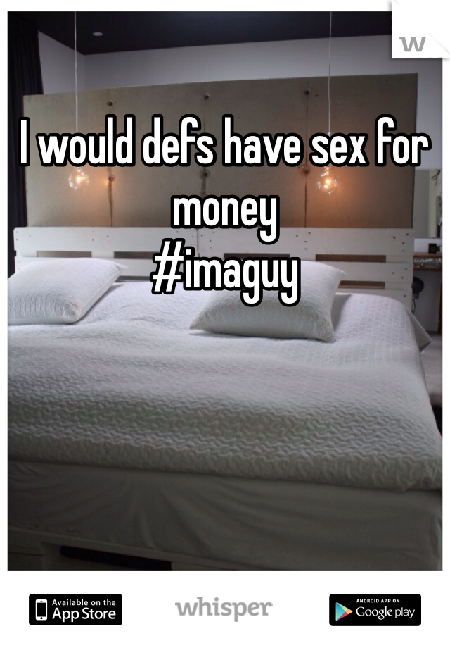 I would defs have sex for money #imaguy