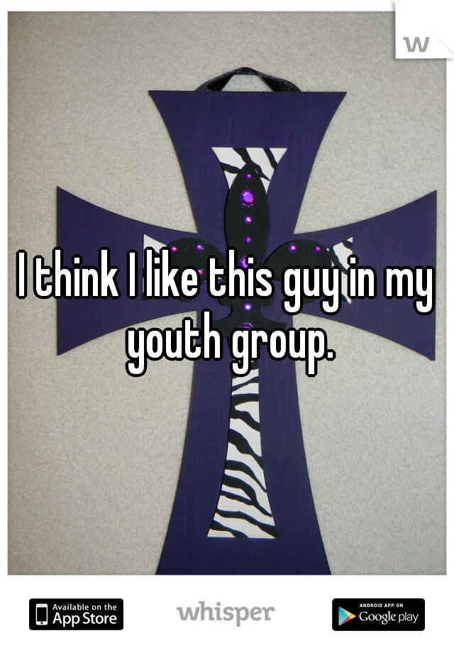 I think I like this guy in my youth group.