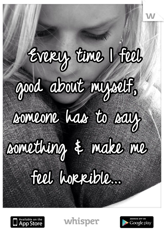 Every time I feel good about myself, someone has to say something & make me feel horrible...