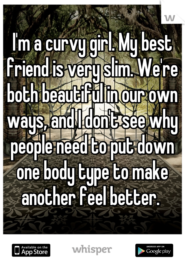 I'm a curvy girl. My best friend is very slim. We're both beautiful in our own ways, and I don't see why people need to put down one body type to make another feel better.